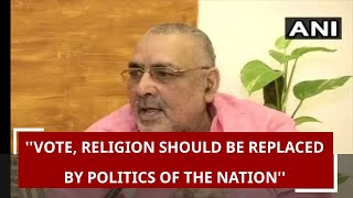 Politics of Vote, religion should be replaced by politics of the nation: Giriraj Singh