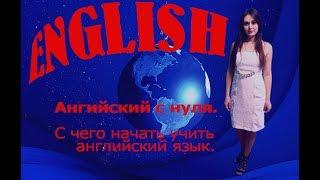АНГЛИЙСКИЙ С НУЛЯ. С чего начать учить английский язык.