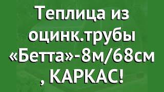 Теплица из оцинк.трубы «Бетта»-8м/68см (Воля), КАРКАС! обзор твп065 производитель Воля (Россия)