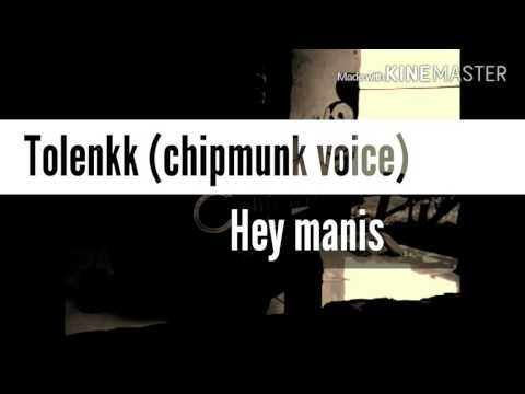 Tolenkk-hey manis (chipmunk voice)