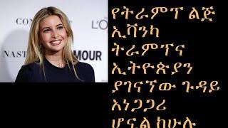 Ethiopia What's going on Ivanka Trump and Ethiopia