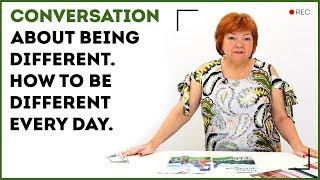 Conversation about being different. How to be different every day.