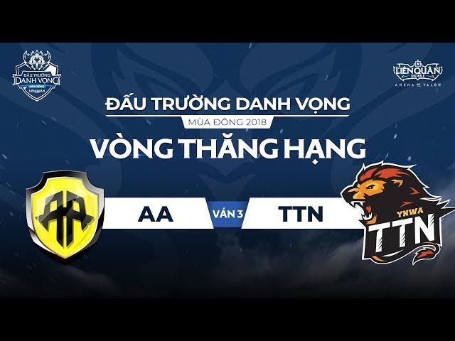 [Ván 3] AA vs TTN - Vòng Thăng Hạng ĐTDV Mùa Đông 2018- Garena Liên Quân Mobile