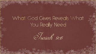 What God Gives Reveals What You Really Need - Isaiah 9:6 - 12-24-17