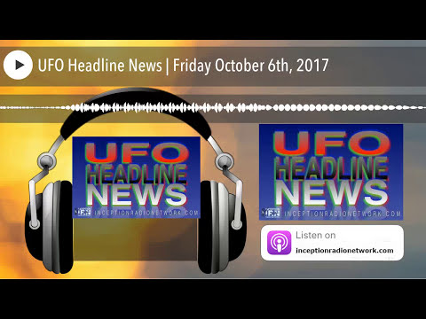 UFO Headline News | Friday October 6th, 2017