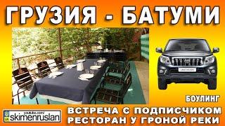Грузия - Батуми Канатная дорога, ресторан на горной реке, боулинг Встреча с подписчиком тест Prado