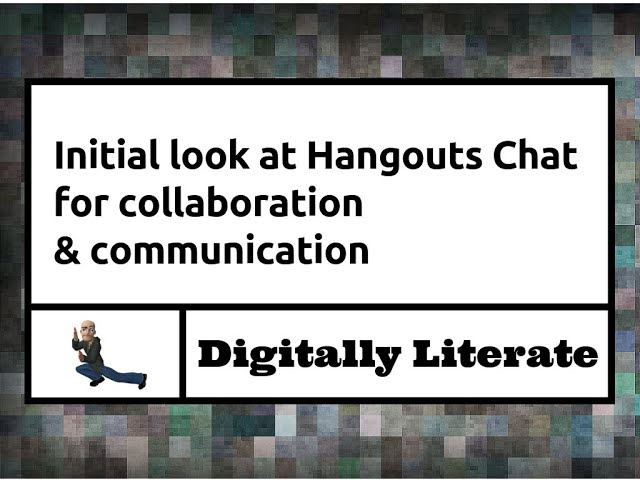 A closer look at Hangouts Chat...& connections to Hangouts & Google Groups