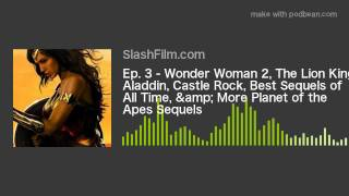 Ep. 3 - Wonder Woman 2, The Lion King, Aladdin, Castle Rock, Best Sequels of All Time, & More Pl