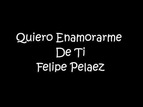 Quiero enamorarme de tí / Felipe pelaez / letra