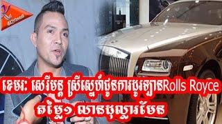 ខេមរៈ សេរីមន្ត ស្រីស្នេហ៍ជូនការដូរឡានRolls Royceតម្លៃ១លានដុល្លារមែន - Khmer Upload