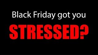 Black Friday Got You Stressed?