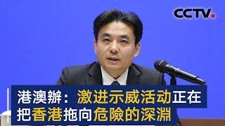 国务院港澳办新闻发言人:激进示威活动正在把香港拖向危险的深渊   CCTV