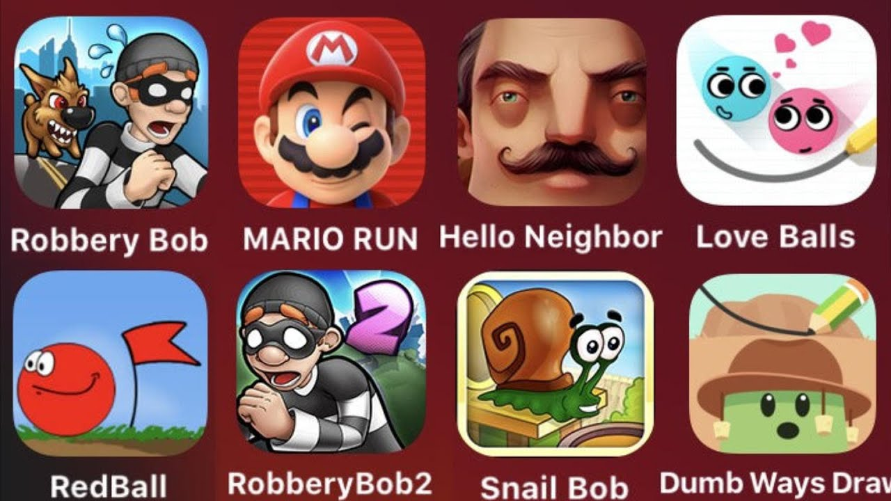 Robbery Bob,Mario Run,Hello Neighbor,Love Balls,Red Ball 1,Robbery Bob 2,Snail Bob,Dumb Ways Draw