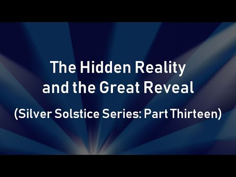 The Hidden Reality and the Great Reveal (Silver Solstice Series: Part Thirteen)
