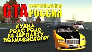 КУПИЛ РОЛС РОЙС НА ЗАРПЛАТУ ПОЛИЦЕЙСКОГО! - GTA: КРИМИНАЛЬНАЯ РОССИЯ(Rpbox) #3