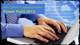 Как сделать презентацию в Power Point 2013.