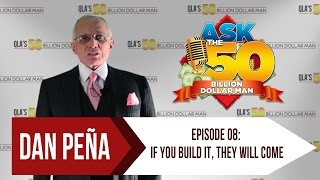 Ask The 50 Billion Dollar Man - Dan Peña - Ep 8: If You Build It, They Will Come