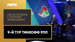 «После футбола с Георгием Черданцевым»: 9-й тур Тинькофф РПЛ