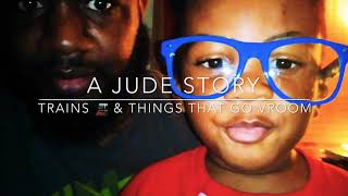 A Jude Story |  Trains and things that go VROOM