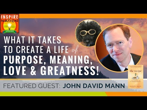 🌟 JOHN DAVID MANN: What It Takes to Create a Life of Purpose, Meaning, Greatness & Love   The Recipe