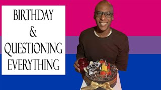 Birthday & Questioning Everything