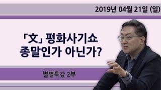 「文」 평화사기쇼 종말인가 아닌가? [별별특강] 2부 (2019.04.21)