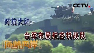 《海峡两岸》对抗大陆 台军布局航空特战队 20200614   CCTV中文国际