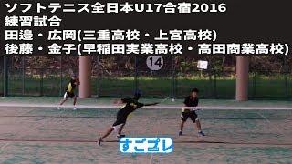 [すごプレ]ソフトテニス 全日本U17合宿2016 練習試合 田邉・広岡ー後藤・金子
