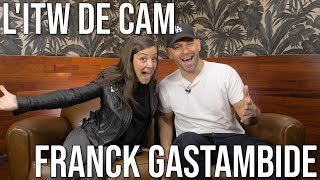 L' ITW de CAM - FRANCK GASTAMBIDE