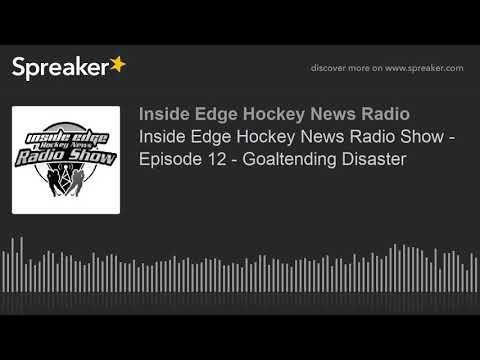 Inside Edge Hockey News Radio Show - Episode 12 - Goaltending Disaster
