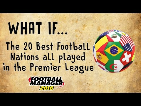 FM 16 Experiment - What if... The 20 Best Football Nations all played in the Premier league