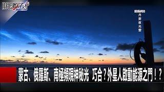 蒙古、俄羅斯、南極頻現神秘光  巧合?外星人啟動能源之門!? 朱學恒 黃創夏 20161230-4 關鍵時刻