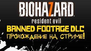 RESIDENT EVIL 7 BANNED FOOTAGE DLC - ПРОХОЖДЕНИЕ НА СТРИМЕ ОТ ШИМОРО
