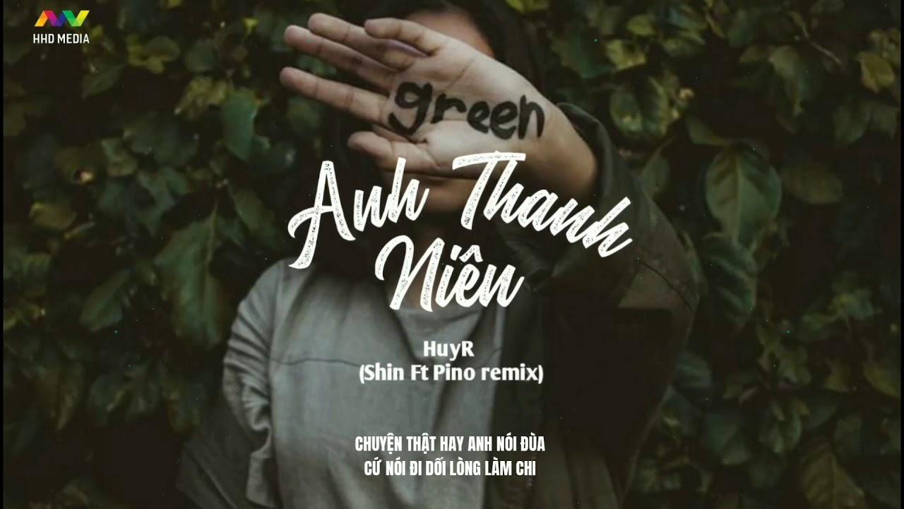 ANH THANH NIÊN – HuyR ( Shin ft. Pino Remix ) | Nhạc Trẻ EDM TikTok Gây Nghiện Hay Nhất 2020
