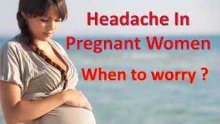 Headache in pregnant women When to worry?