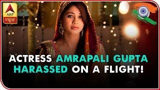 'Ishqbaaz' & 'Qubool Hai' Actress Amrapali Gupta Harassed On A Flight!   ABP News