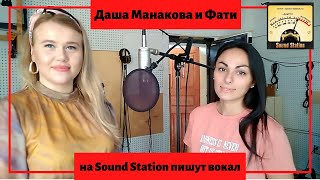 Фати и Даша Манакова на Sound Station пишут вокал