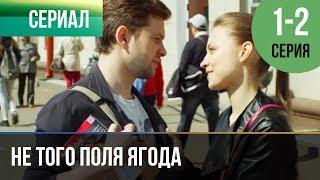 ▶️ Не того поля ягода 1 и 2 серия   Мелодрама  Фильмы и сериалы   Русские мелодрамы