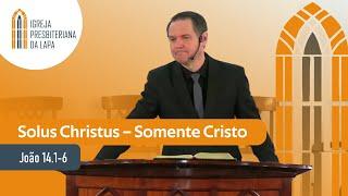 Solus Christus – Somente Cristo (João 14.1-6) por Rev. Sérgio Lima