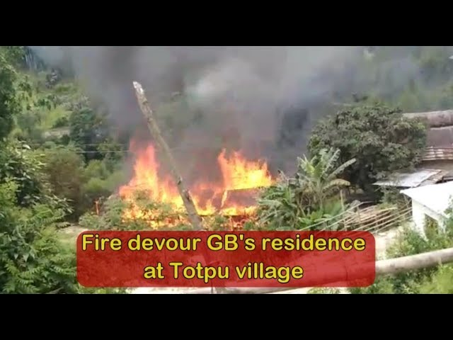Arunachal- Fire devour GB's residence at Totpu village in Sagalee
