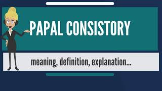 What is PAPAL CONSISTORY? What does PAPAL CONSISTORY mean? PAPAL CONSISTORY meaning & explanation
