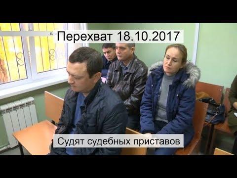 Перехват 18.10.2017 Судят судебных приставов