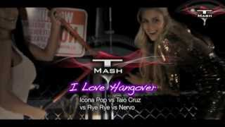 I Love Hangover - Icona Pop vs Taio Cruz vs Rye Rye vs Nervo (T Mash mashup)