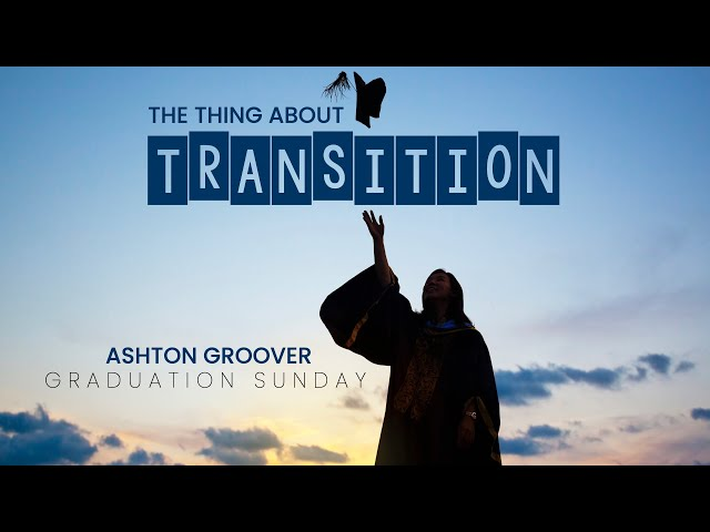 The Thing about Transition - Ashton Groover - May 16, 2021 (Graduation Sunday)
