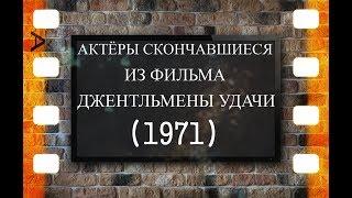 СКОНЧАВШИЕСЯ АКТЁРЫ ФИЛЬМА ДЖЕНТЛЬМЕНЫ УДАЧИ (1971)