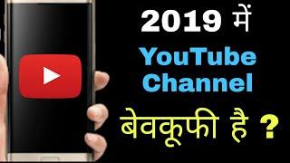 2019 में YouTube Channel बनाना बेवकूफी है ?