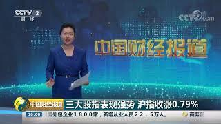 [中国财经报道]三大股指表现强势 沪指收涨0.79%| CCTV财经