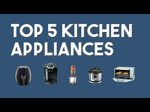 Top 5 Kitchen Appliances of 2017