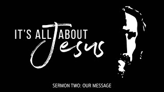 It's All About Jesus: Our Message (September 13, 2020)