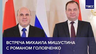 Встреча Михаила Мишустина с Романом Головченко